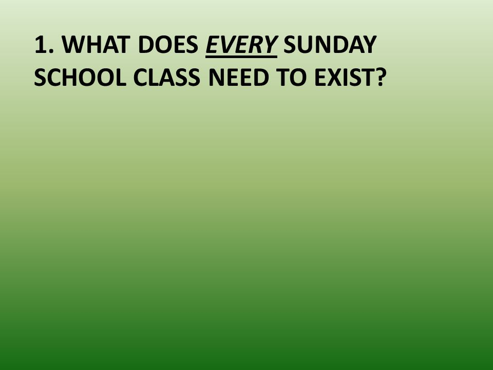 1. WHAT DOES EVERY SUNDAY SCHOOL CLASS NEED TO EXIST?
