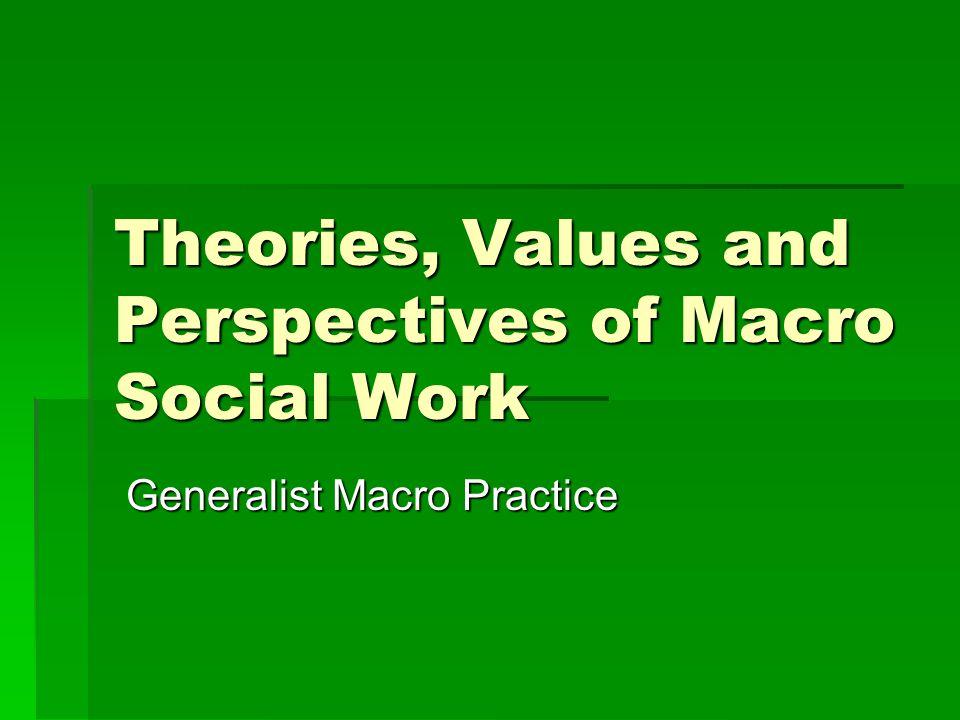 Theories, Values and Perspectives of Macro Social Work Generalist Macro Practice Generalist Macro Practice