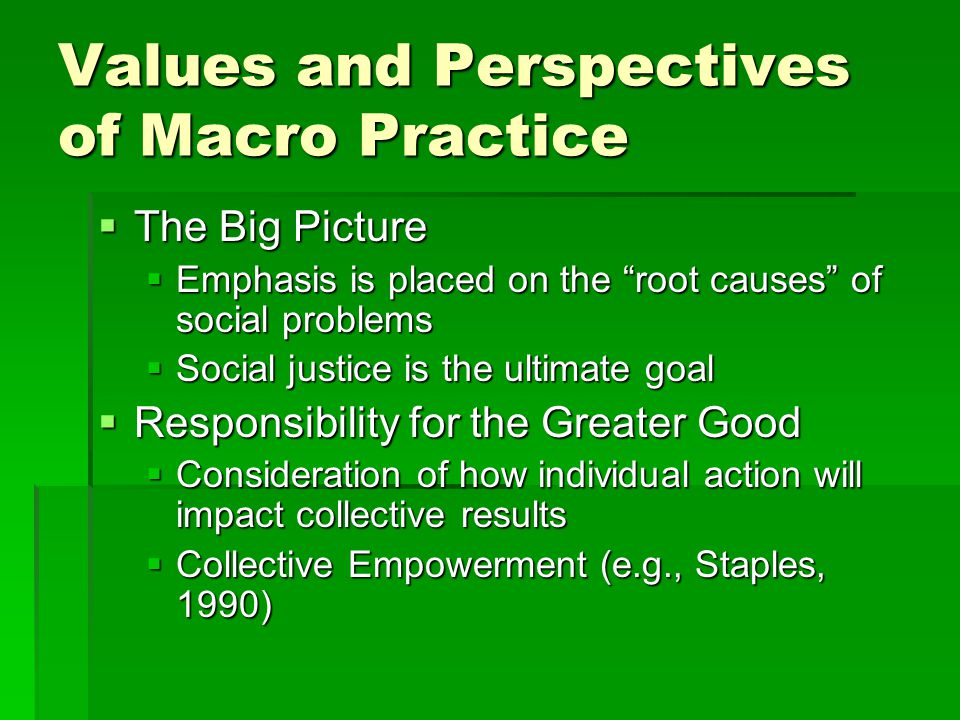 Values and Perspectives of Macro Practice  Sustainability  Holistic view of human beings  Includes relationships between humans and their physical environments  Considers long-term viability of programs/plans  Democratic Process  Group participation  Collective decision-making  Consensus building