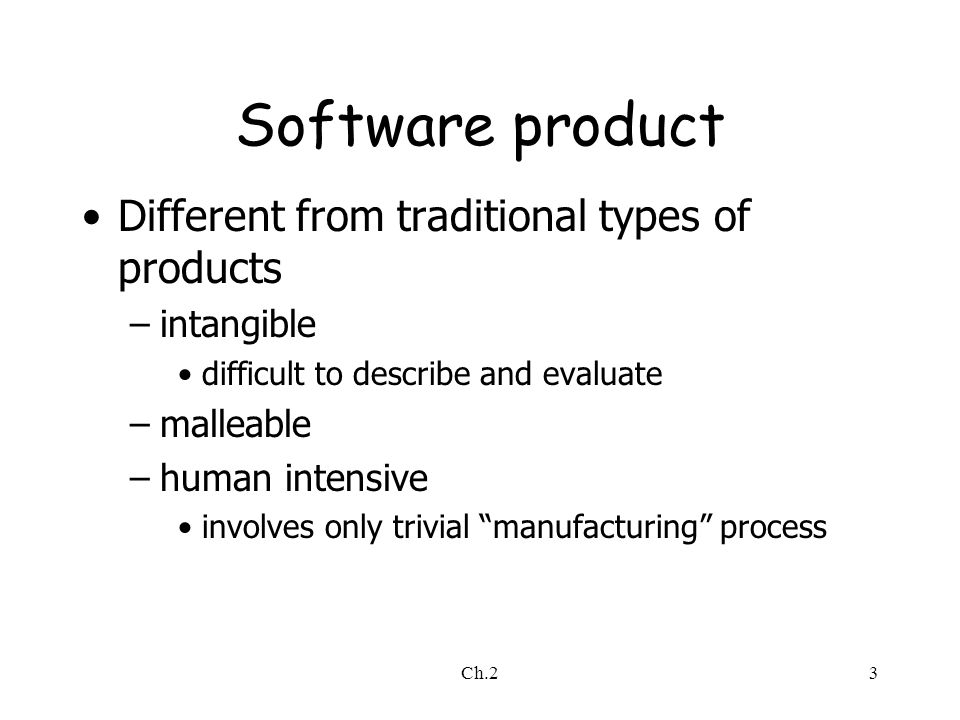 Ch.23 Software product Different from traditional types of products –intangible difficult to describe and evaluate –malleable –human intensive involves only trivial manufacturing process