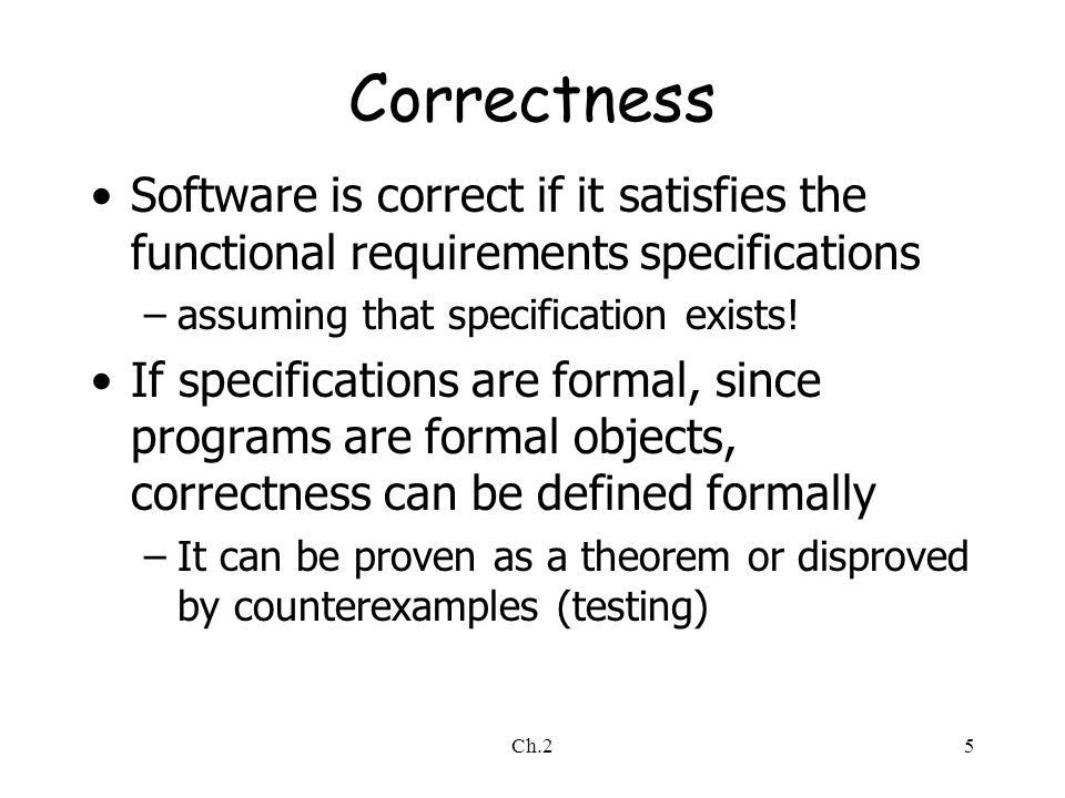 Ch.25 Correctness Software is correct if it satisfies the functional requirements specifications –assuming that specification exists.