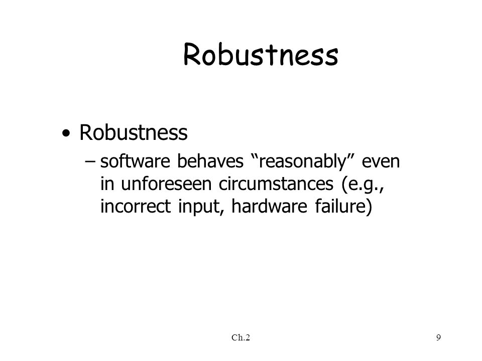 Ch.29 Robustness –software behaves reasonably even in unforeseen circumstances (e.g., incorrect input, hardware failure)