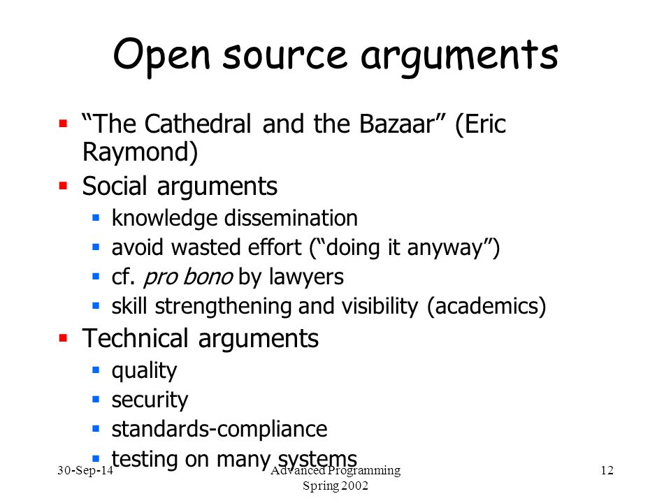 "30-Sep-14Advanced Programming Spring 2002 12 Open source arguments  ""The Cathedral and the Bazaar"" (Eric Raymond)  Social arguments  knowledge diss"