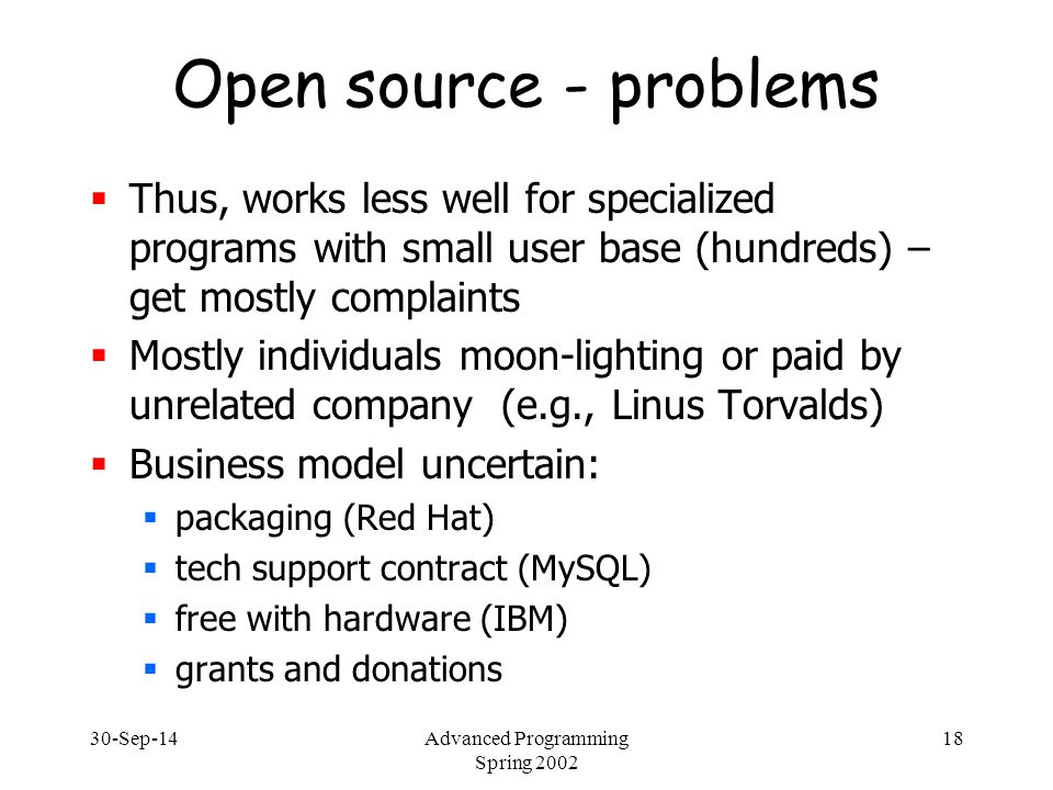 30-Sep-14Advanced Programming Spring 2002 18 Open source - problems  Thus, works less well for specialized programs with small user base (hundreds) –