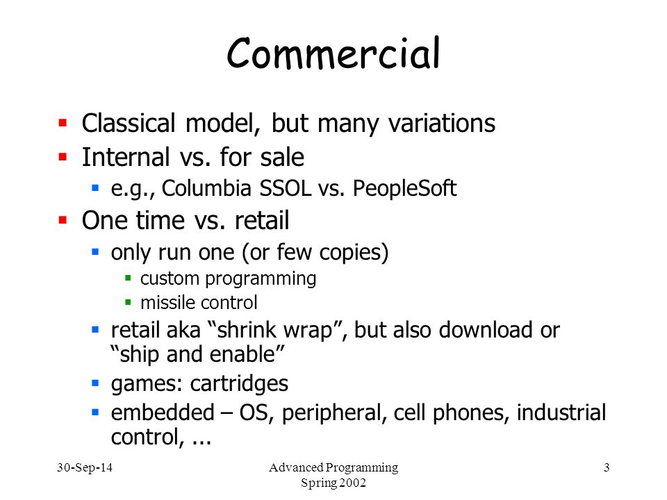 30-Sep-14Advanced Programming Spring 2002 4 Commercial software  Many different licenses:  single computer (Microsoft XP)  multiple computers by same owner (e.g., laptop and home) – common for consumer software  IP address (servers)  floating license – no more than 3 simultaneous users (CAD and SE tools)  single network (e.g., within Columbia) – site license