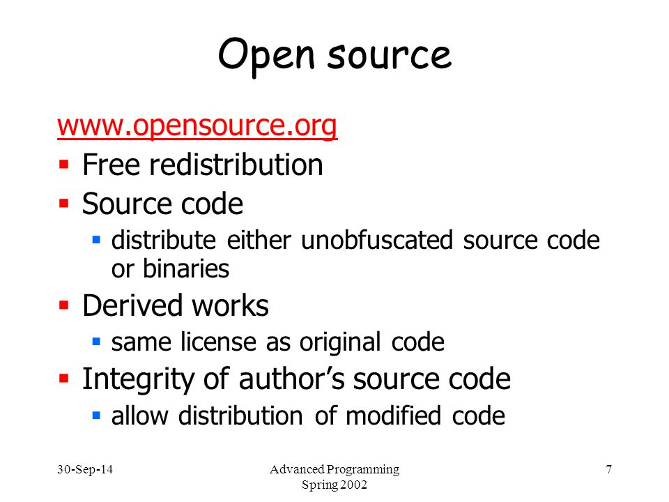 30-Sep-14Advanced Programming Spring 2002 8 Open Source  No discrimination against persons or groups  No discrimination against fields of endeavor  commercial use, non-military use  Not specific to product  not just if part of some distribution  Must not restrict other software  can't require other software to be open-source
