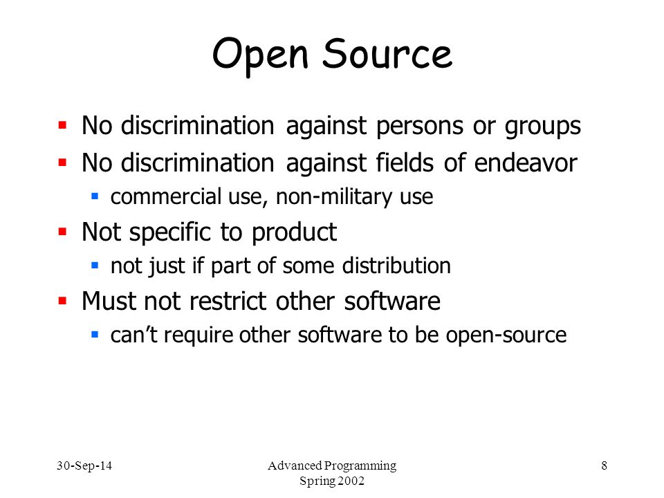 30-Sep-14Advanced Programming Spring 2002 9 Open Source  Examples of open-source licenses:  GNU General Public License  modifications are also GPL  GNU Library (Lesser) Public License  allow linking into non-GPL code  BSD license  least restrictive – allow commercial use  Artistic license  force new naming for modifications
