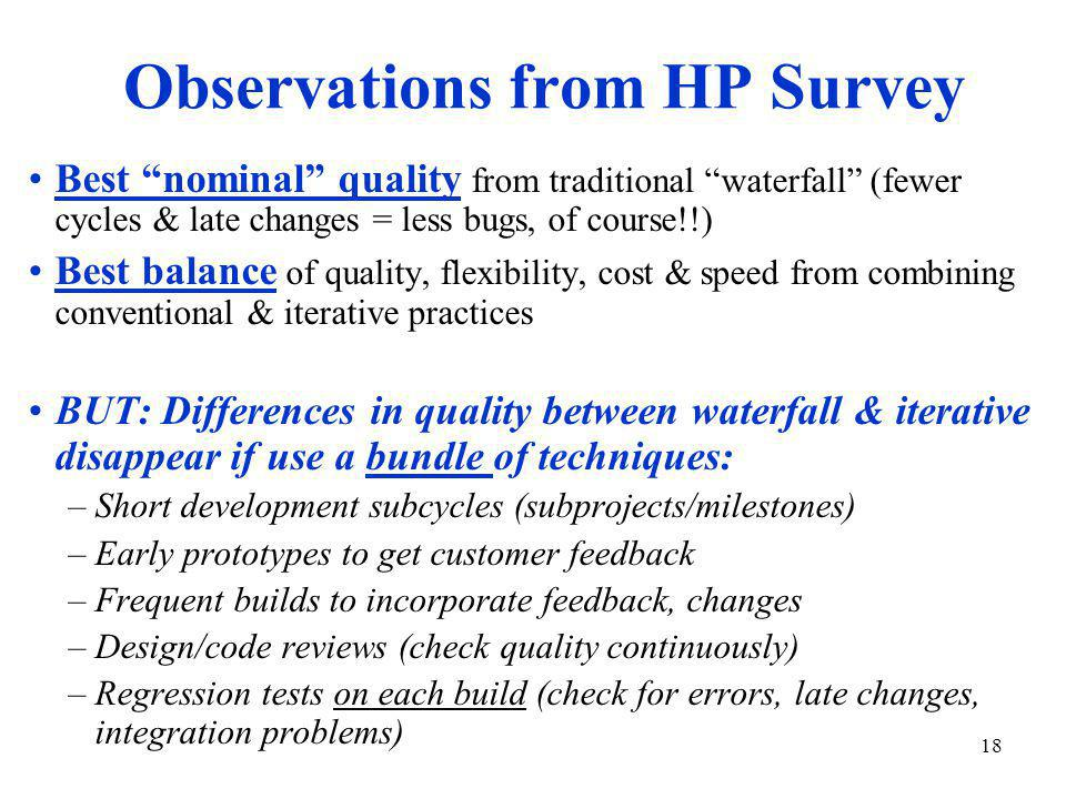 18 Observations from HP Survey Best nominal quality from traditional waterfall (fewer cycles & late changes = less bugs, of course!!) Best balance of quality, flexibility, cost & speed from combining conventional & iterative practices BUT: Differences in quality between waterfall & iterative disappear if use a bundle of techniques: –Short development subcycles (subprojects/milestones) –Early prototypes to get customer feedback –Frequent builds to incorporate feedback, changes –Design/code reviews (check quality continuously) –Regression tests on each build (check for errors, late changes, integration problems)