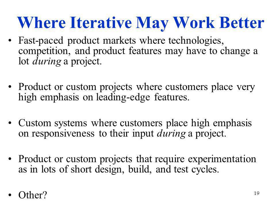 19 Where Iterative May Work Better Fast-paced product markets where technologies, competition, and product features may have to change a lot during a project.