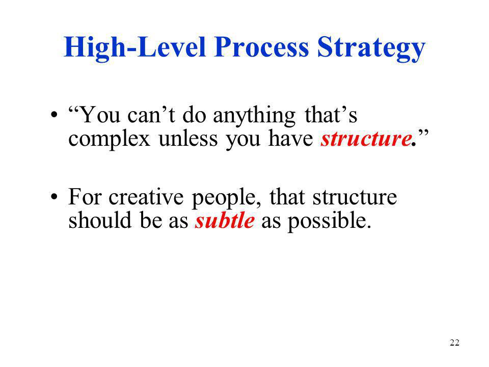 22 High-Level Process Strategy You can't do anything that's complex unless you have structure. For creative people, that structure should be as subtle as possible.