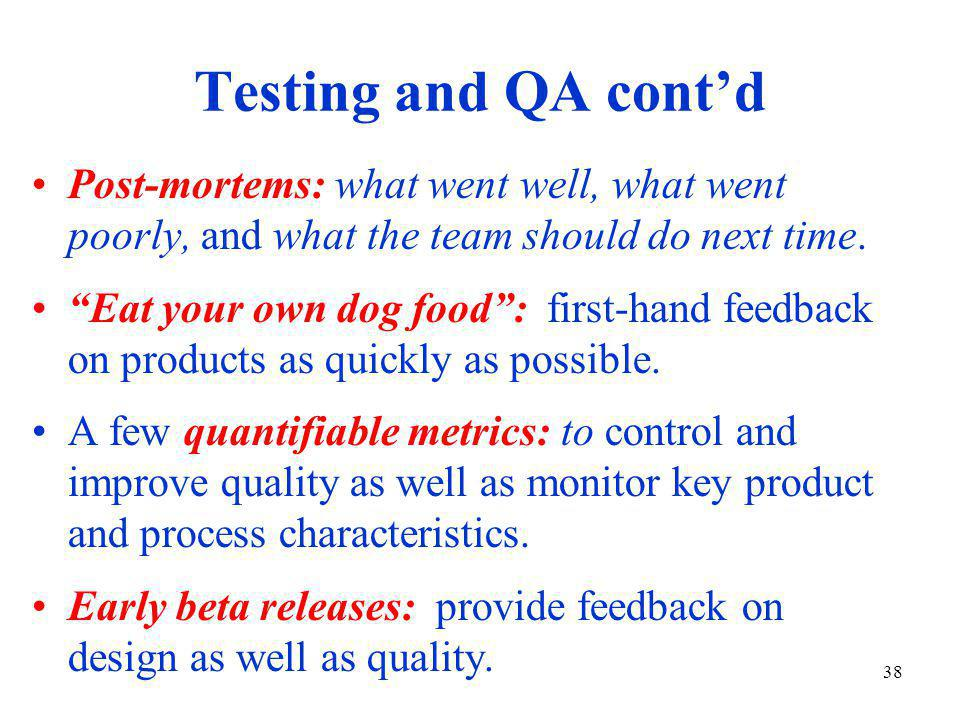 38 Testing and QA cont'd Post-mortems: what went well, what went poorly, and what the team should do next time.