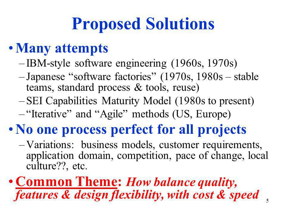 5 Proposed Solutions Many attempts –IBM-style software engineering (1960s, 1970s) –Japanese software factories (1970s, 1980s – stable teams, standard process & tools, reuse) –SEI Capabilities Maturity Model (1980s to present) – Iterative and Agile methods (US, Europe) No one process perfect for all projects –Variations: business models, customer requirements, application domain, competition, pace of change, local culture , etc.
