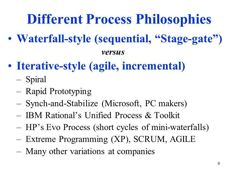 6 Different Process Philosophies Waterfall-style (sequential, Stage-gate ) versus Iterative-style (agile, incremental) –Spiral –Rapid Prototyping –Synch-and-Stabilize (Microsoft, PC makers) –IBM Rational's Unified Process & Toolkit –HP's Evo Process (short cycles of mini-waterfalls) –Extreme Programming (XP), SCRUM, AGILE –Many other variations at companies