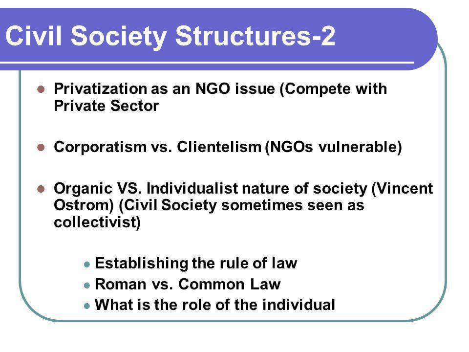 Civil Society Structures-2 Privatization as an NGO issue (Compete with Private Sector Corporatism vs. Clientelism (NGOs vulnerable) Organic VS. Indivi