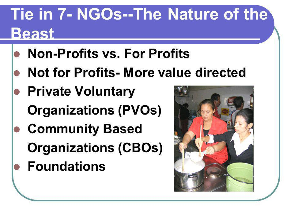 Tie in 7- NGOs--The Nature of the Beast Non-Profits vs. For Profits Not for Profits- More value directed Private Voluntary Organizations (PVOs) Commun