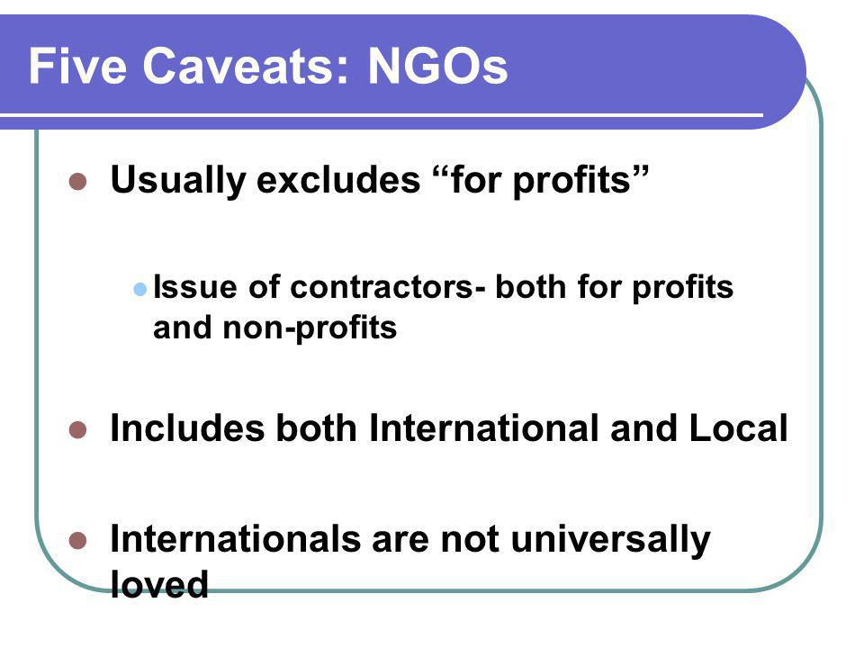 Five Caveats: NGOs Usually excludes for profits Issue of contractors- both for profits and non-profits Includes both International and Local Internationals are not universally loved