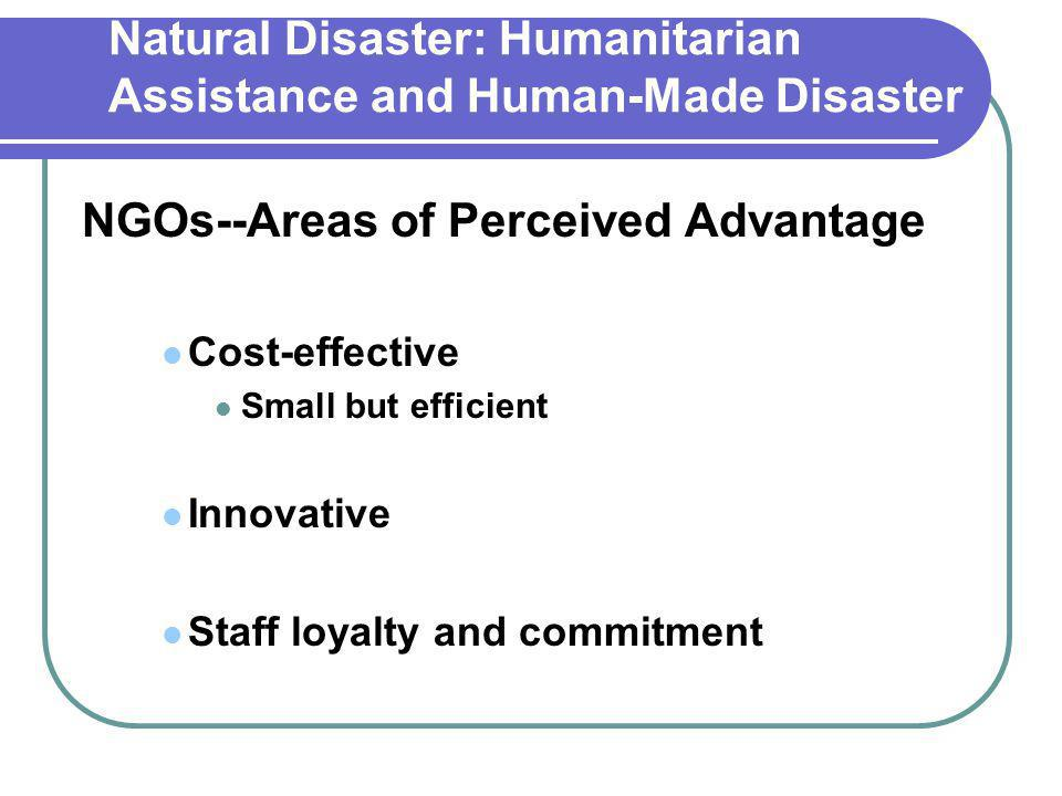 Natural Disaster: Humanitarian Assistance and Human-Made Disaster NGOs--Areas of Perceived Advantage Cost-effective Small but efficient Innovative Staff loyalty and commitment