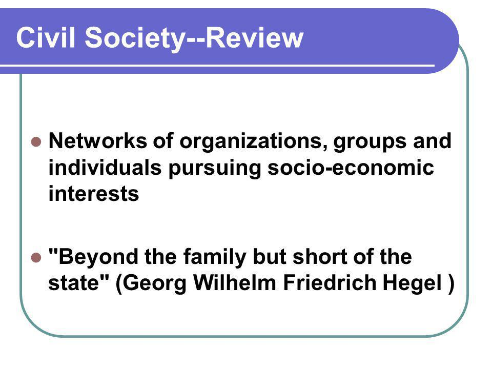 Civil Society--Review Networks of organizations, groups and individuals pursuing socio-economic interests Beyond the family but short of the state (Georg Wilhelm Friedrich Hegel )