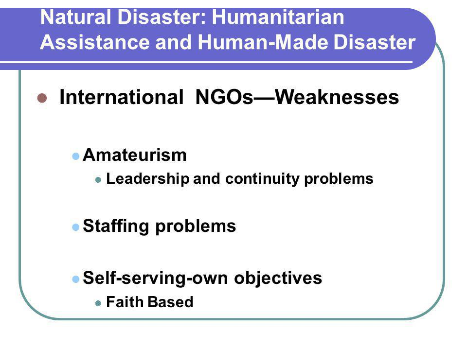 Natural Disaster: Humanitarian Assistance and Human-Made Disaster International NGOs—Weaknesses Amateurism Leadership and continuity problems Staffing