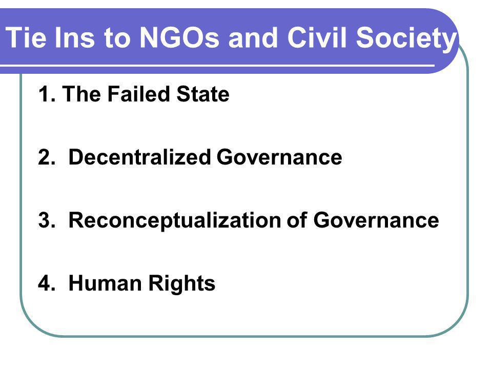 Tie Ins to NGOs and Civil Society 1. The Failed State 2. Decentralized Governance 3. Reconceptualization of Governance 4. Human Rights