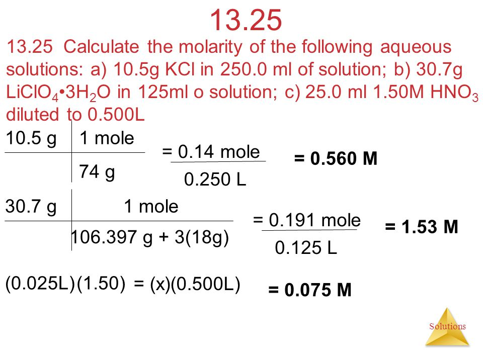 Solutions 13.25 13.25 Calculate the molarity of the following aqueous solutions: a) 10.5g KCl in 250.0 ml of solution; b) 30.7g LiClO 4 3H 2 O in 125m