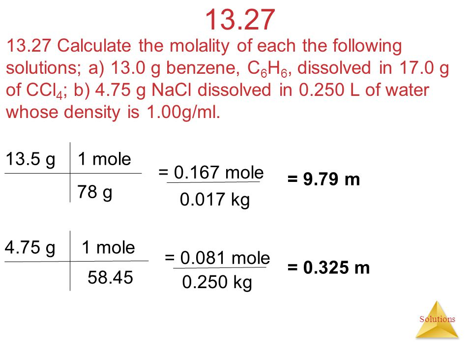 Solutions 13.27 13.27 Calculate the molality of each the following solutions; a) 13.0 g benzene, C 6 H 6, dissolved in 17.0 g of CCl 4 ; b) 4.75 g NaC