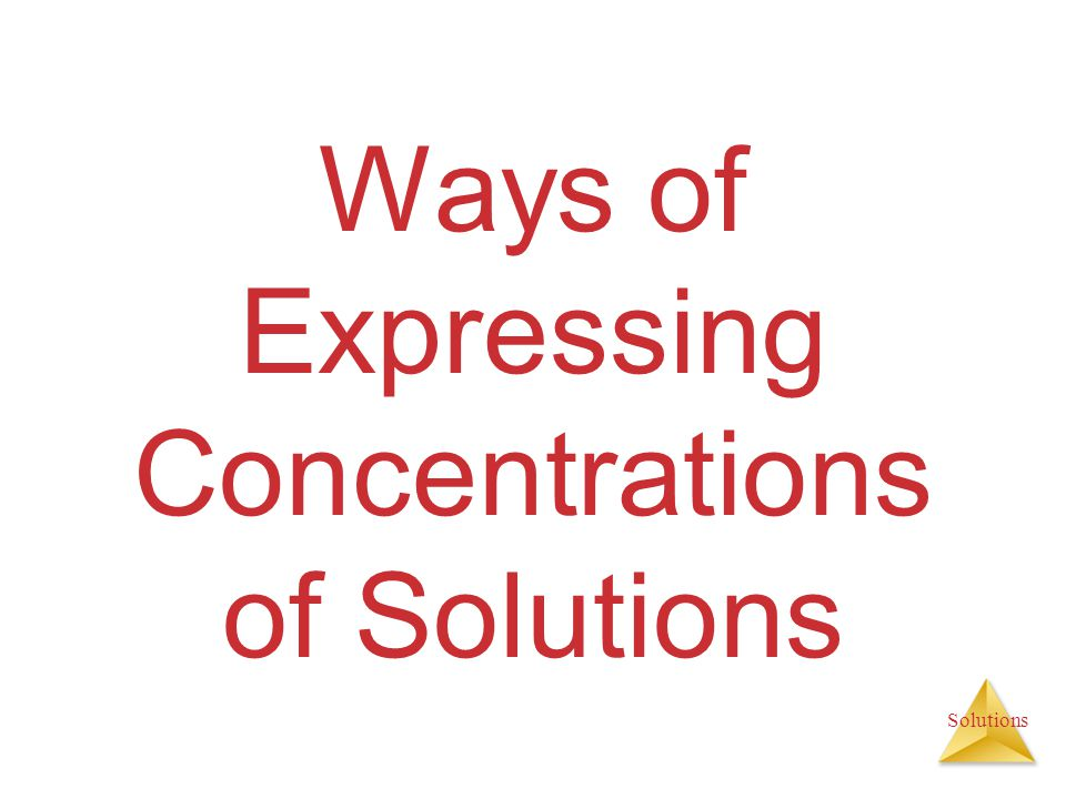 Solutions Ways of Expressing Concentrations of Solutions