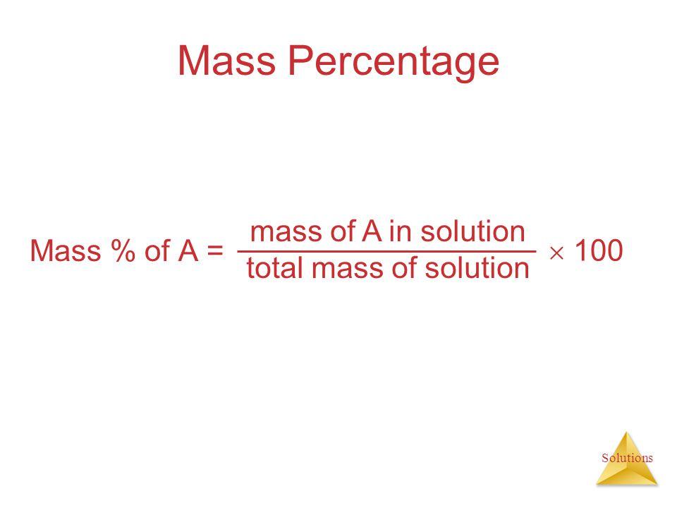 Solutions Mass Percentage Mass % of A = mass of A in solution total mass of solution  100