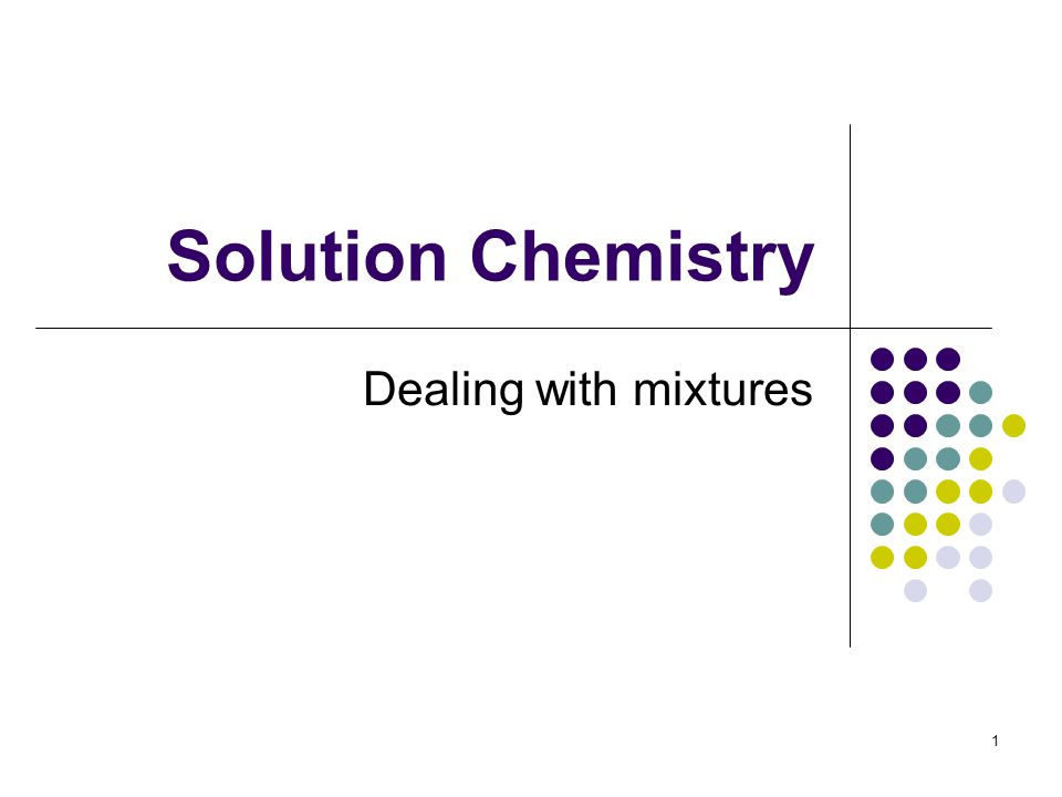 Solution Chemistry Dealing with mixtures 1