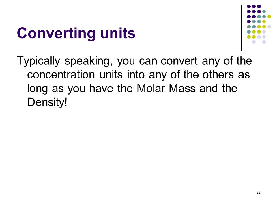 Converting units Typically speaking, you can convert any of the concentration units into any of the others as long as you have the Molar Mass and the Density.
