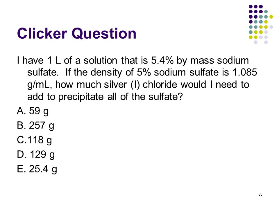 Clicker Question I have 1 L of a solution that is 5.4% by mass sodium sulfate.