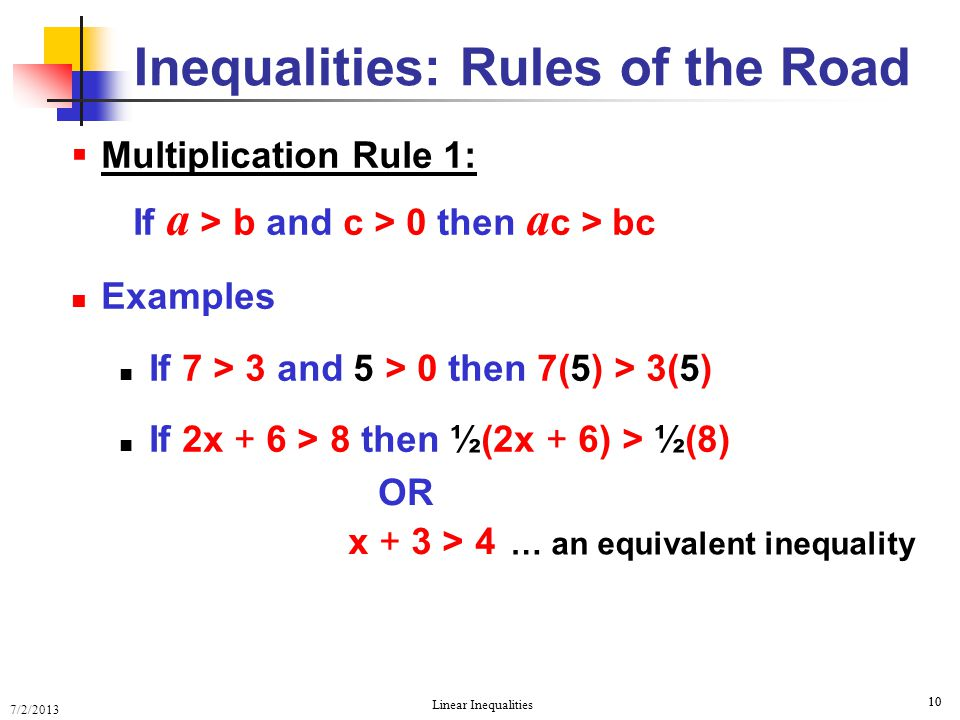7/2/2013 Linear Inequalities 10  Multiplication Rule 1: If a > b and c > 0 then a c > bc Examples If 7 > 3 and 5 > 0 then 7(5) > 3(5) If 2x + 6 > 8 t