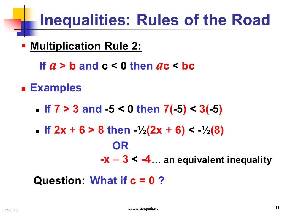 7/2/2013 Linear Inequalities 11  Multiplication Rule 2: If a > b and c < 0 then a c < bc Examples If 7 > 3 and -5 < 0 then 7(-5) < 3(-5) If 2x + 6 >