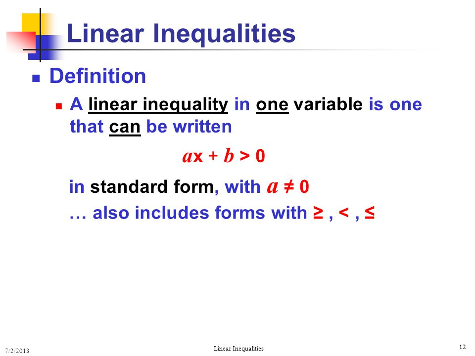 7/2/2013 Linear Inequalities 12 Definition A linear inequality in one variable is one that can be written a x + b > 0 in standard form, with a ≠ 0 Lin