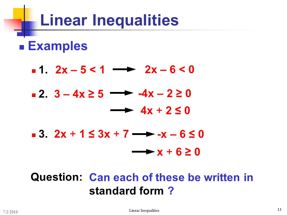 7/2/2013 Linear Inequalities 13 Examples 1. 2x – 5 < 1 2. 3 – 4x ≥ 5 3. 2x + 1 ≤ 3x + 7 Linear Inequalities Question: Can each of these be written in