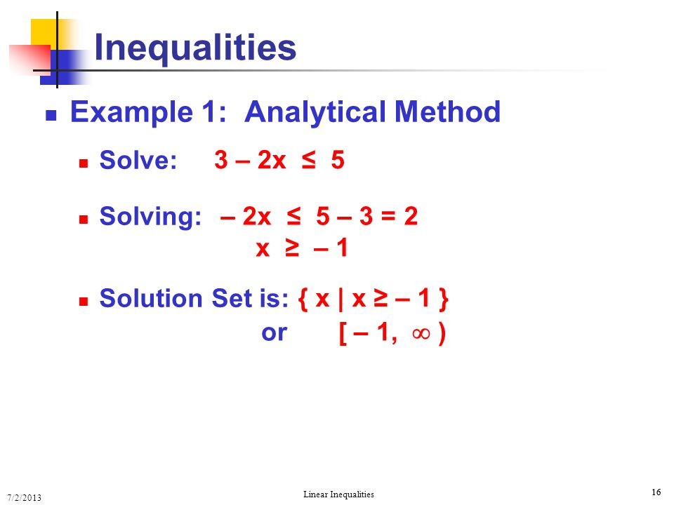 7/2/2013 Linear Inequalities 16 Example 1: Analytical Method Solve: Solving: Solution Set is: Inequalities 3 – 2x ≤ 5 – 2x ≤ 5 – 3 = 2 x ≥ – 1 or [ –