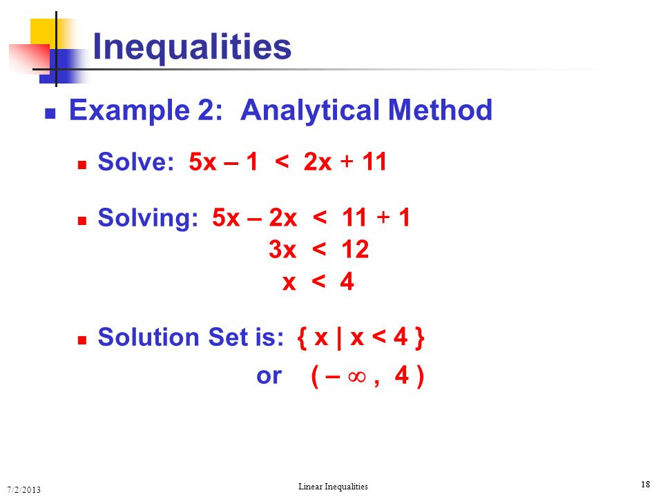 7/2/2013 Linear Inequalities 18 Example 2: Analytical Method Solve: Solving: Solution Set is: Inequalities 5x – 1 < 2x + 11 5x – 2x < 11 + 1 3x < 12 x