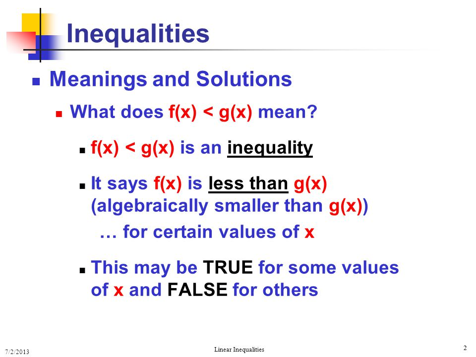7/2/2013 Linear Inequalities 2 2 Meanings and Solutions What does f(x) < g(x) mean? f(x) < g(x) is an inequality It says f(x) is less than g(x) (algeb