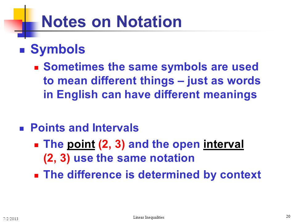 7/2/2013 Linear Inequalities 20 Notes on Notation Symbols Sometimes the same symbols are used to mean different things – just as words in English can