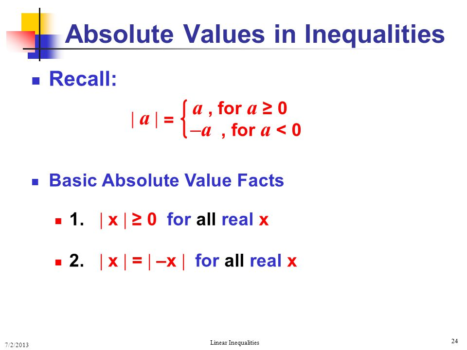 7/2/2013 Linear Inequalities 24 Recall: Basic Absolute Value Facts 1.  x  ≥ 0 for all real x 2.  x  =  –x  for all real x Absolute Values in Ine