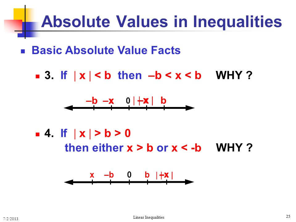 7/2/2013 Linear Inequalities 25 Basic Absolute Value Facts 3. If  x  < b then –b < x < b 4. If  x  > b > 0  x  Absolute Values in Inequalities W