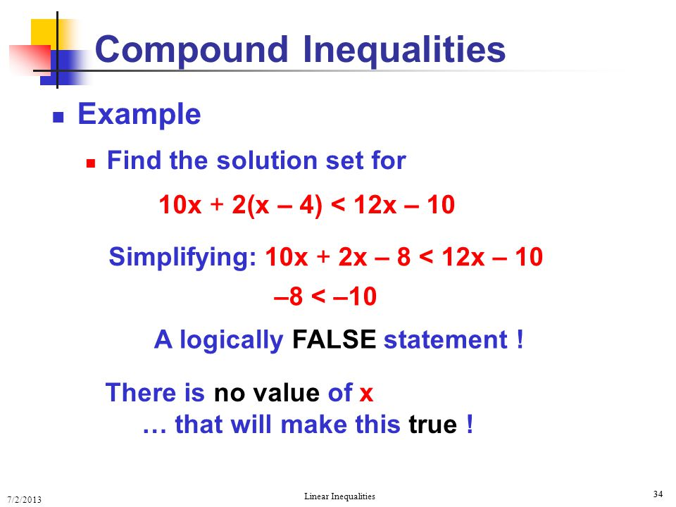 7/2/2013 Linear Inequalities 34 Compound Inequalities Example Find the solution set for 10x + 2(x – 4) < 12x – 10 –8 < –10 Simplifying: 10x + 2x – 8 <