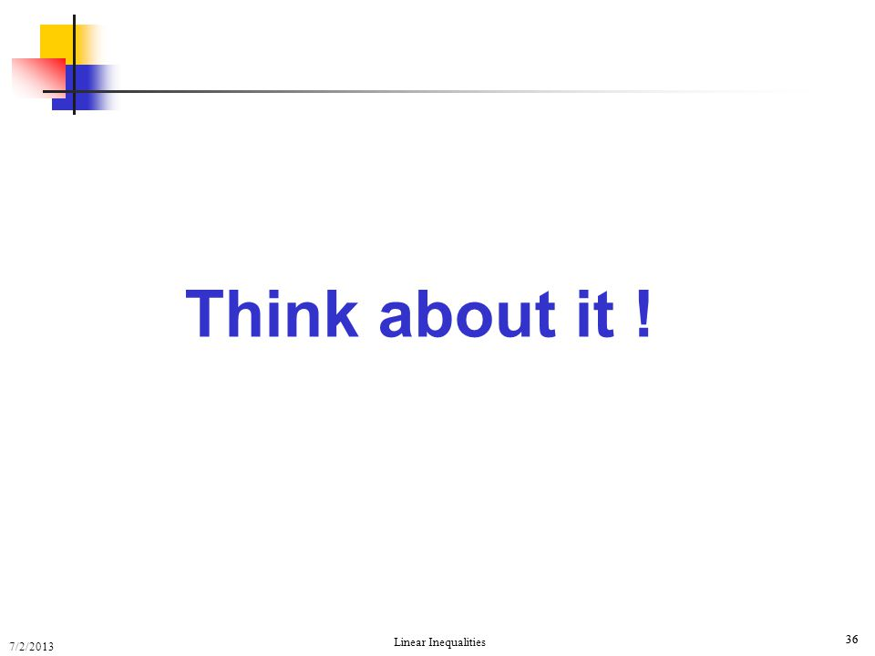 7/2/2013 Linear Inequalities 36 Think about it !