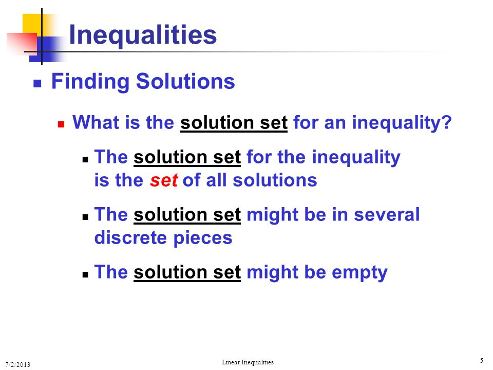 7/2/2013 Linear Inequalities 5 5 Finding Solutions What is the solution set for an inequality? The solution set for the inequality is the set of all s