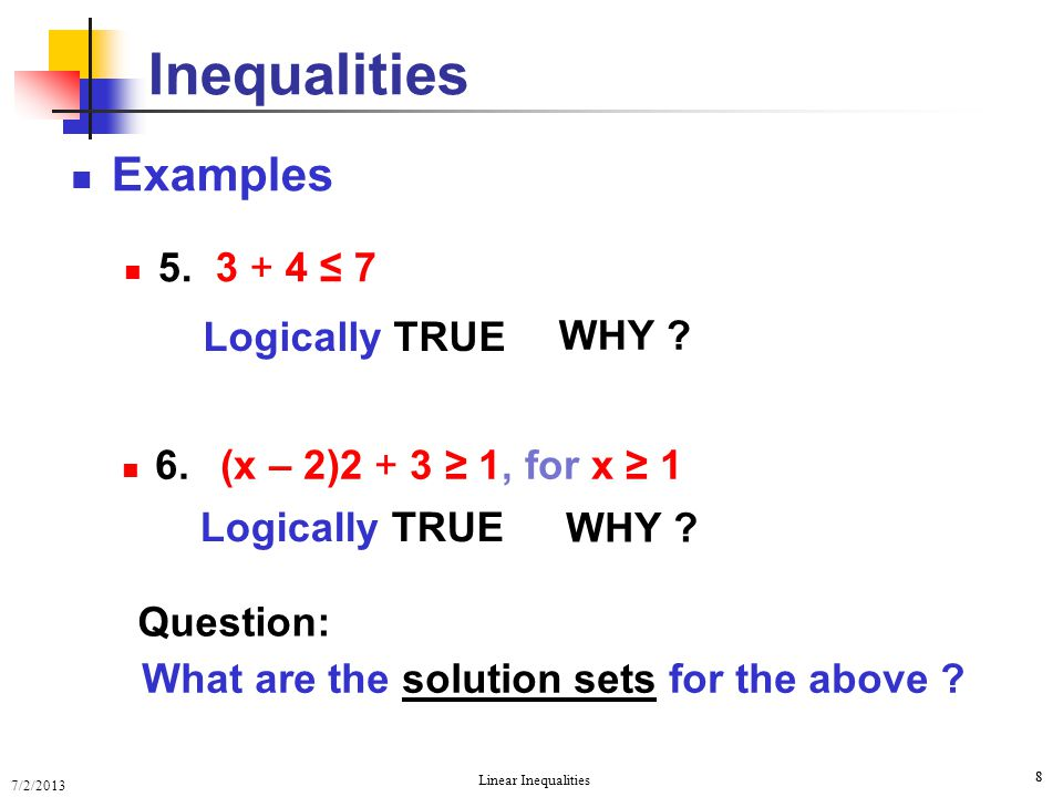 7/2/2013 Linear Inequalities 8 8 Examples 5. 3 + 4 ≤ 7 Inequalities Question: What are the solution sets for the above ? 6. (x – 2)2 + 3 ≥ 1, for x ≥