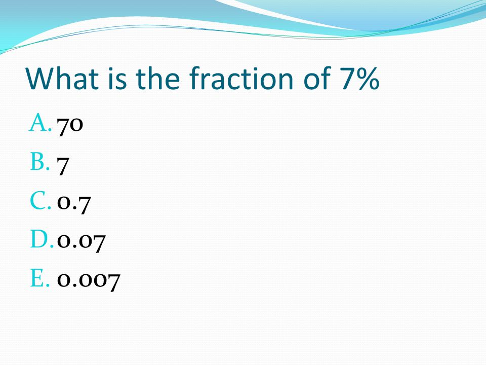 What is the fraction of 7% A. 70 B. 7 C. 0.7 D. 0.07 E. 0.007