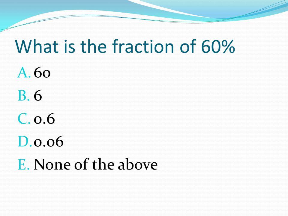 What is the fraction of 60% A. 60 B. 6 C. 0.6 D. 0.06 E. None of the above