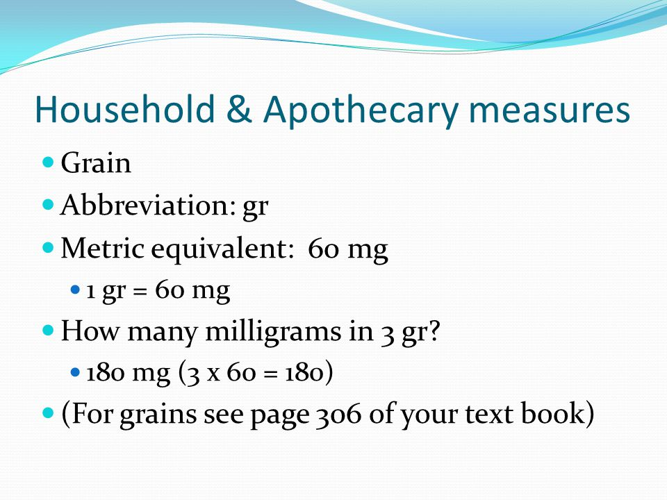 Household & Apothecary measures Grain Abbreviation: gr Metric equivalent: 60 mg 1 gr = 60 mg How many milligrams in 3 gr.