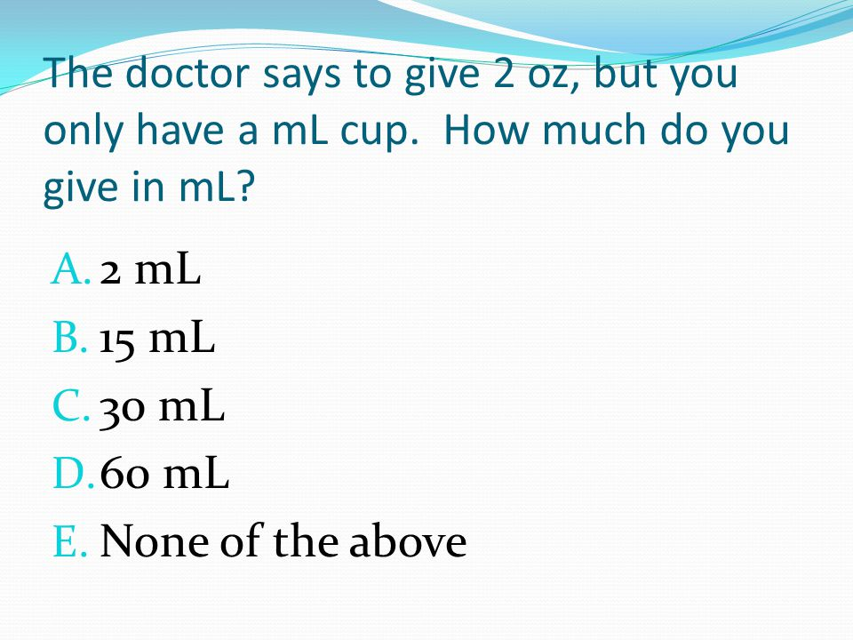 The doctor says to give 2 oz, but you only have a mL cup.