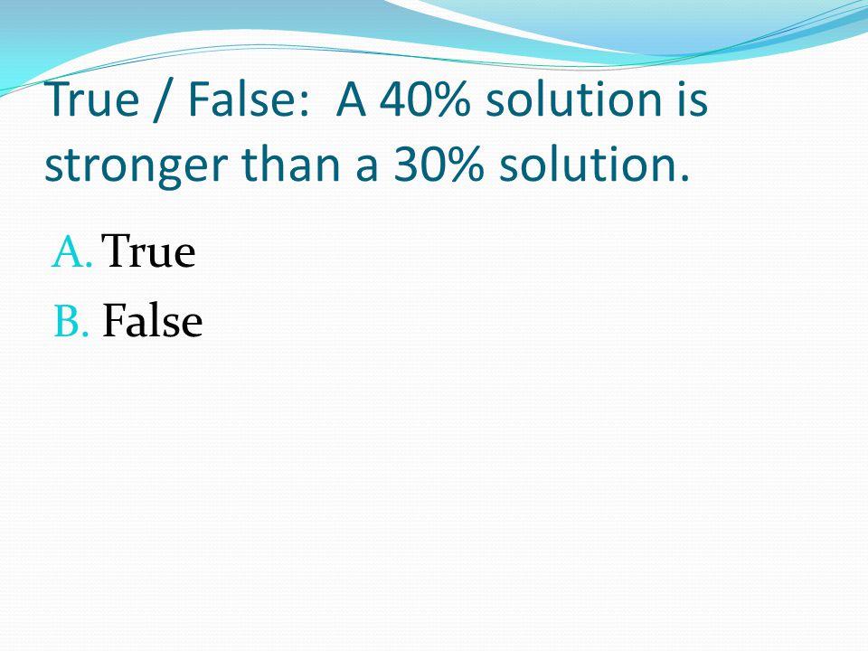 True / False: A 40% solution is stronger than a 30% solution. A. True B. False
